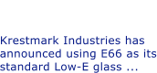 Krestmark Upgrades to E66 as Standard Low-E Krestmark Industries has announced using E66 as its standard Low-E glass ...