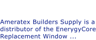 Did you Know? Ameratex has EnergyCore Windows. Ameratex Builders Supply is a distributor of the EnerygyCore Replacement Window ...